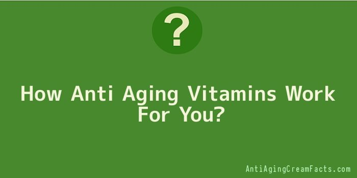 How Anti Aging Vitamins Work For You