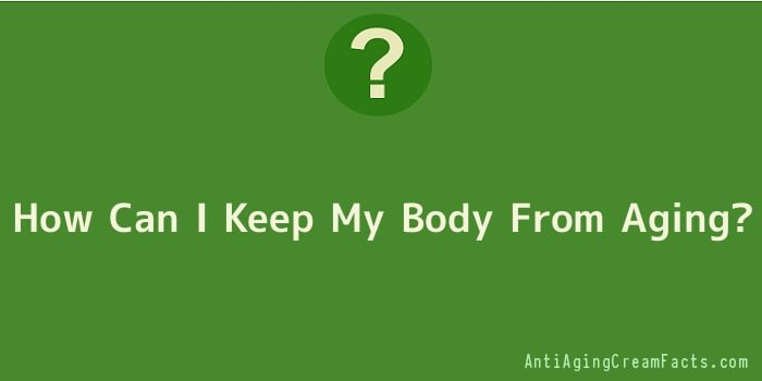 How Can I Keep My Body From Aging