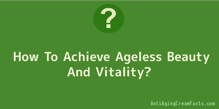 How To Achieve Ageless Beauty And Vitality