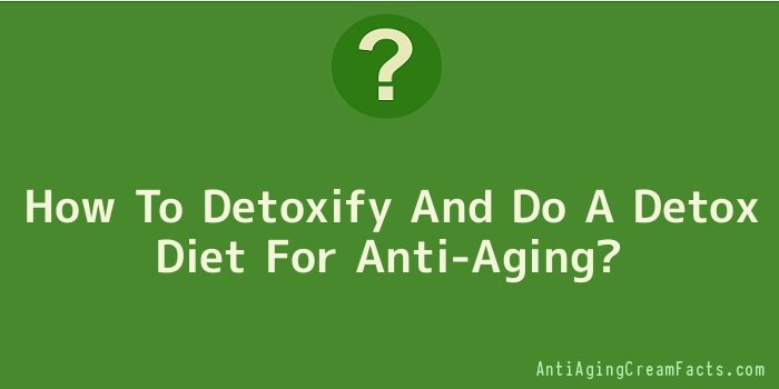 How To Detoxify And Do A Detox Diet For Anti-Aging