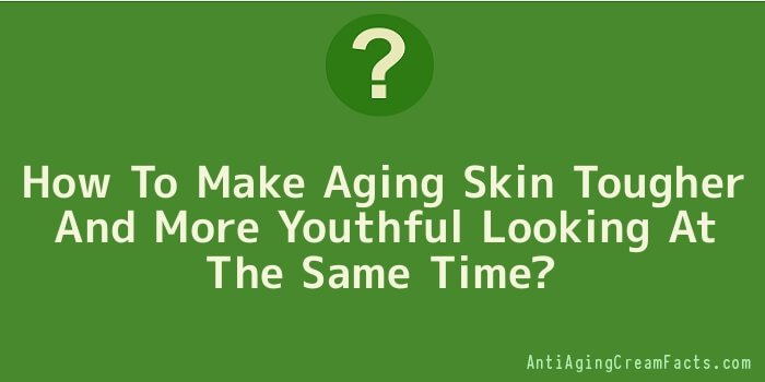 How To Make Aging Skin Tougher And More Youthful Looking At The Same Time