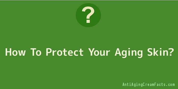 How To Protect Your Aging Skin