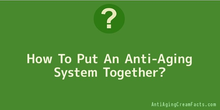 How To Put An Anti-Aging System Together