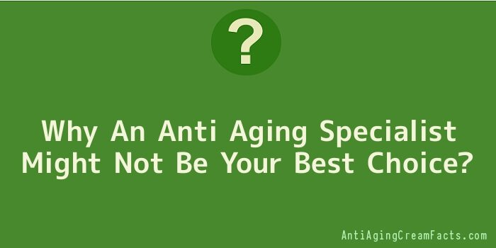Why An Anti Aging Specialist Might Not Be Your Best Choice